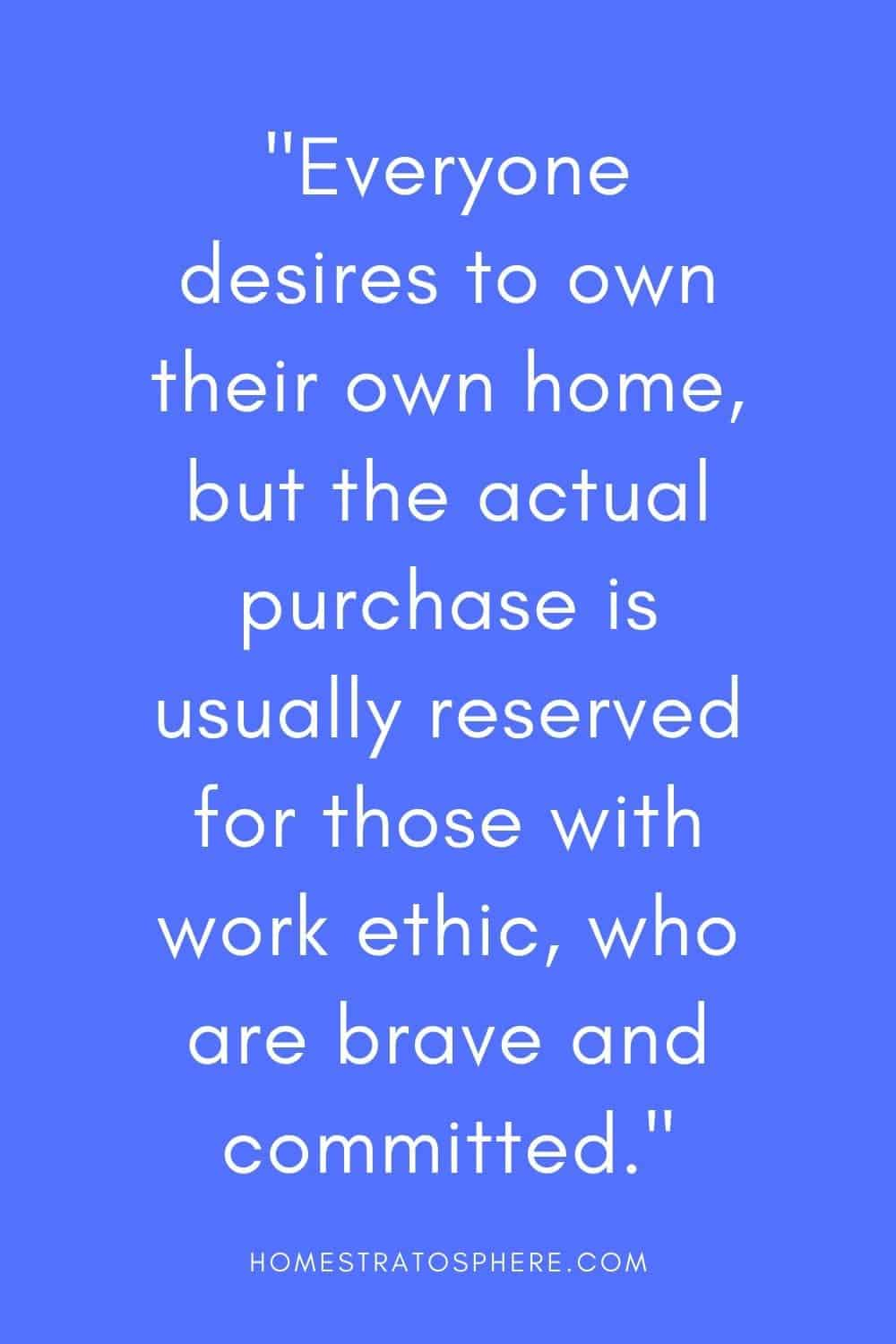 """Everyone desires to own their own home, but the actual purchase is usually reserved for those with work ethic, who are brave and committed."""