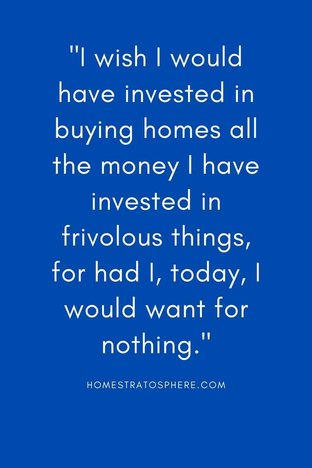 """I wish I would have invested in buying homes all the money I have invested in frivolous things, for had I, today, I would want for nothing."""