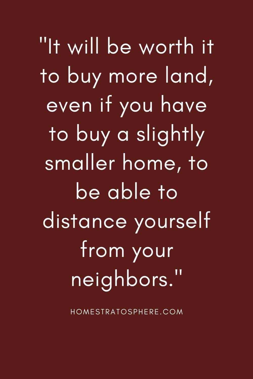 """It will be worth it to buy more land, even if you have to buy a slightly smaller home, to be able to distance yourself from your neighbors."""