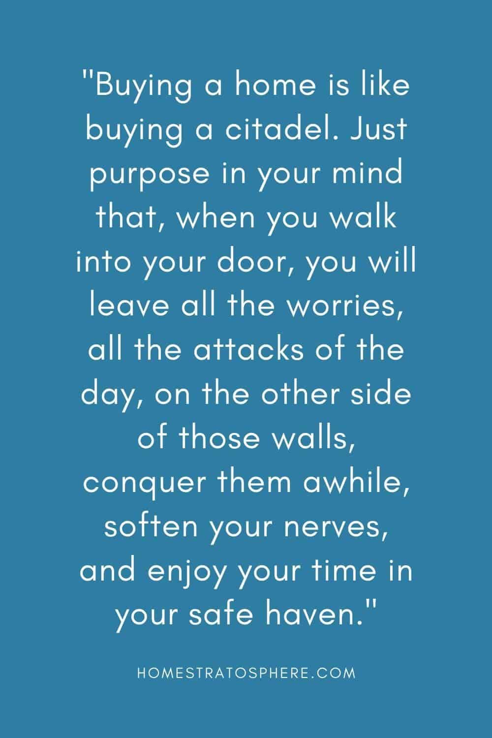 """Buying a home is like buying a citadel. Just purpose in your mind that, when you walk into your door, you will leave all the worries, all the attacks of the day, on the other side of those walls, conquer them awhile, soften your nerves, and enjoy your time in your safe haven."""