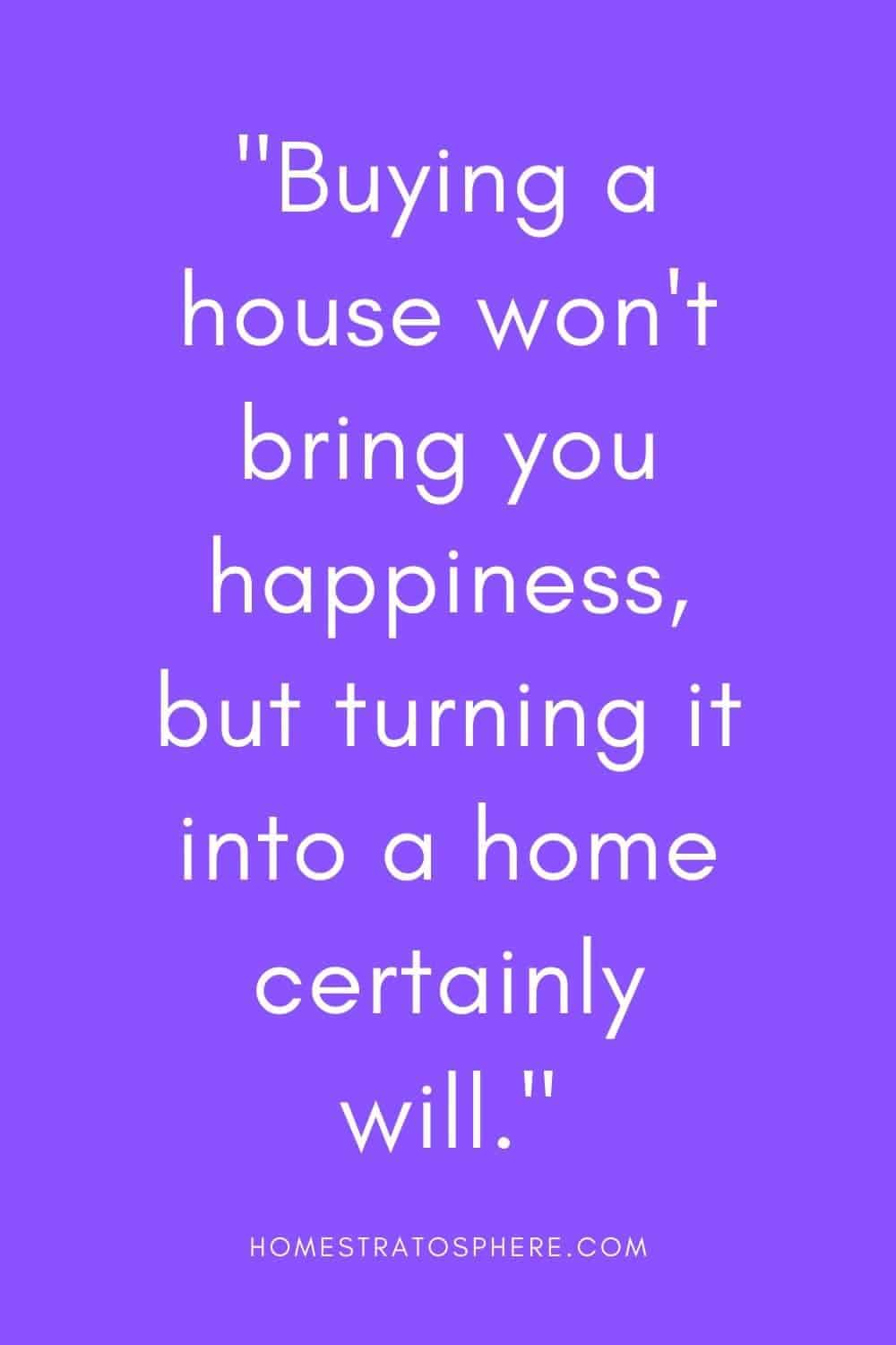 """Buying a house won't bring you happiness, but turning it into a home certainly will."""