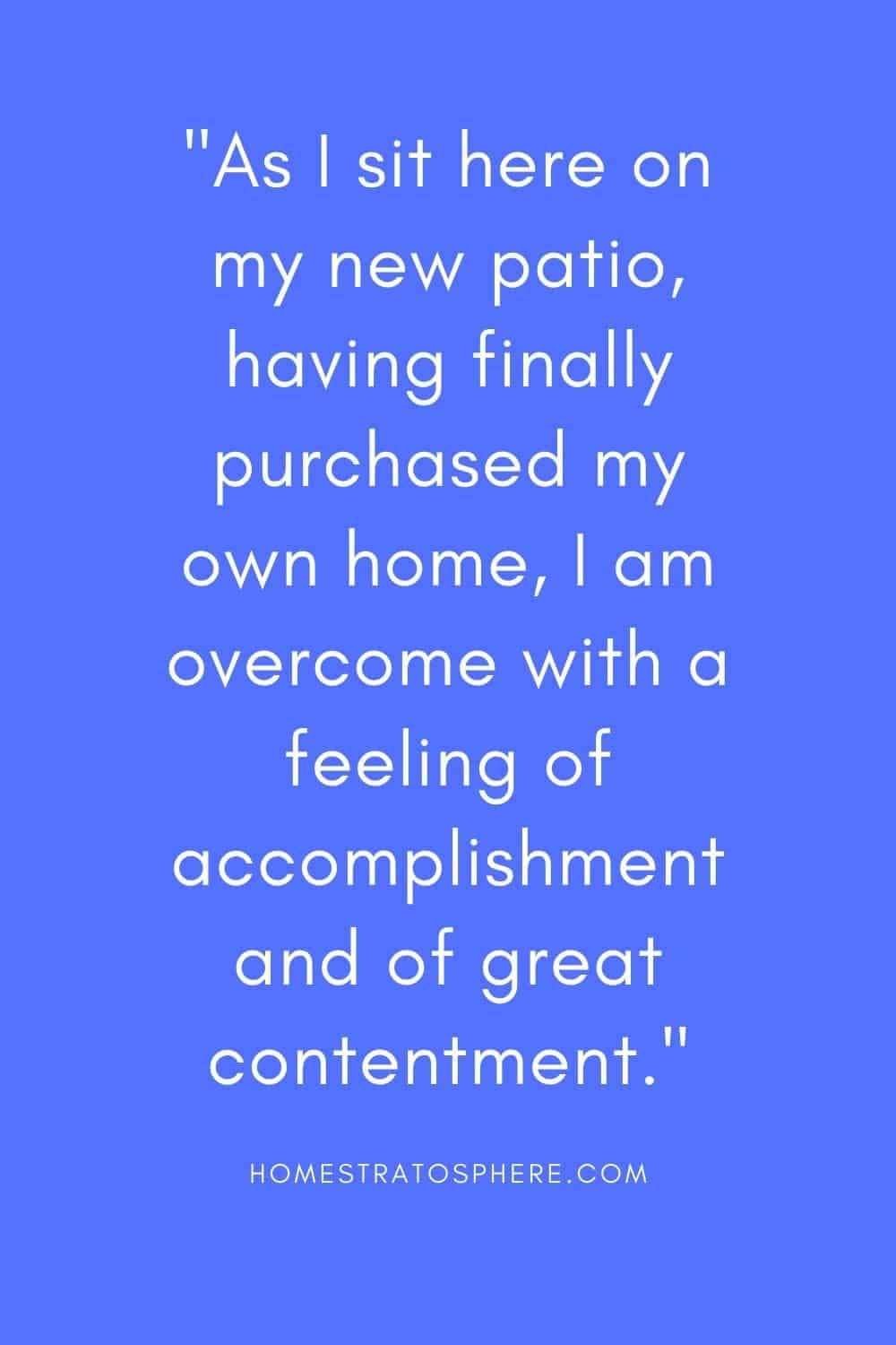 """As I sit here on my new patio, having finally purchased my own home, I am overcome with a feeling of accomplishment and of great contentment."""