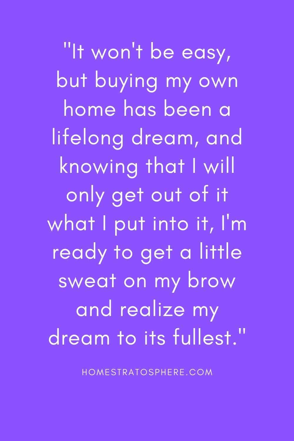 """It won't be easy, but buying my own home has been a lifelong dream, and knowing that I will only get out of it what I put into it, I'm ready to get a little sweat on my brow and realize my dream to its fullest."""
