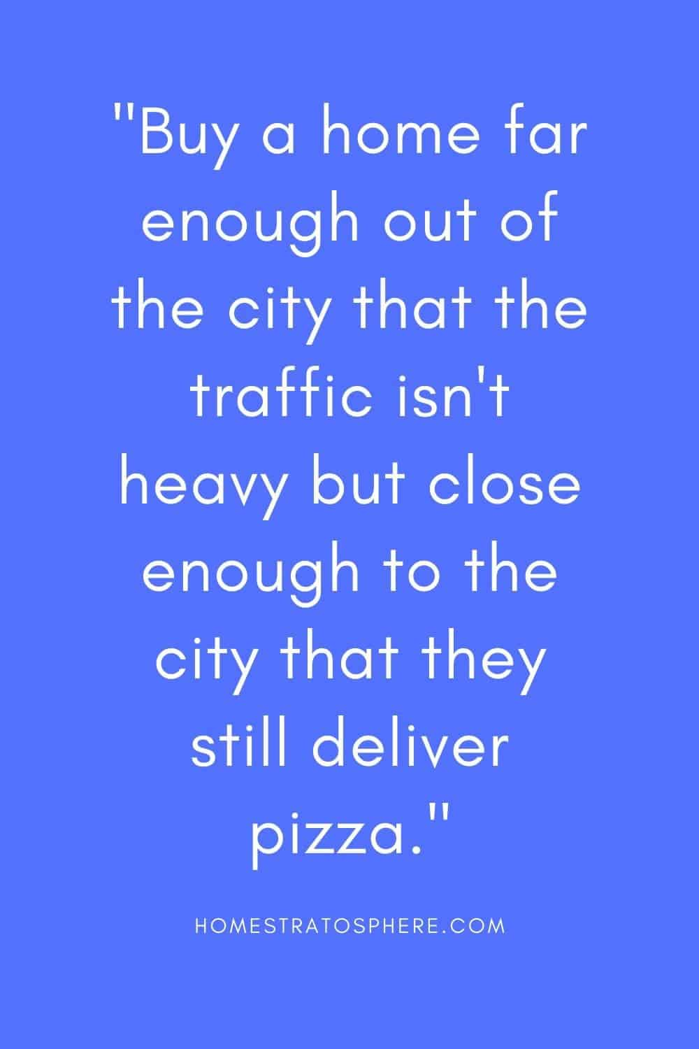 """Buy a home far enough out of the city that the traffic isn't heavy but close enough to the city that they still deliver pizza."""
