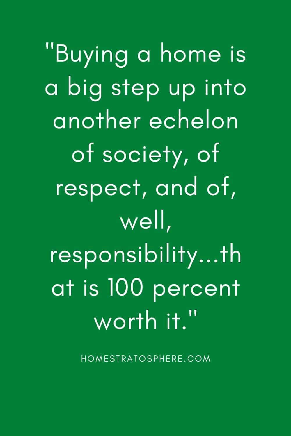 """Buying a home is a big step up into another echelon of society, of respect, and of, well, responsibility...that is 100 percent worth it."""