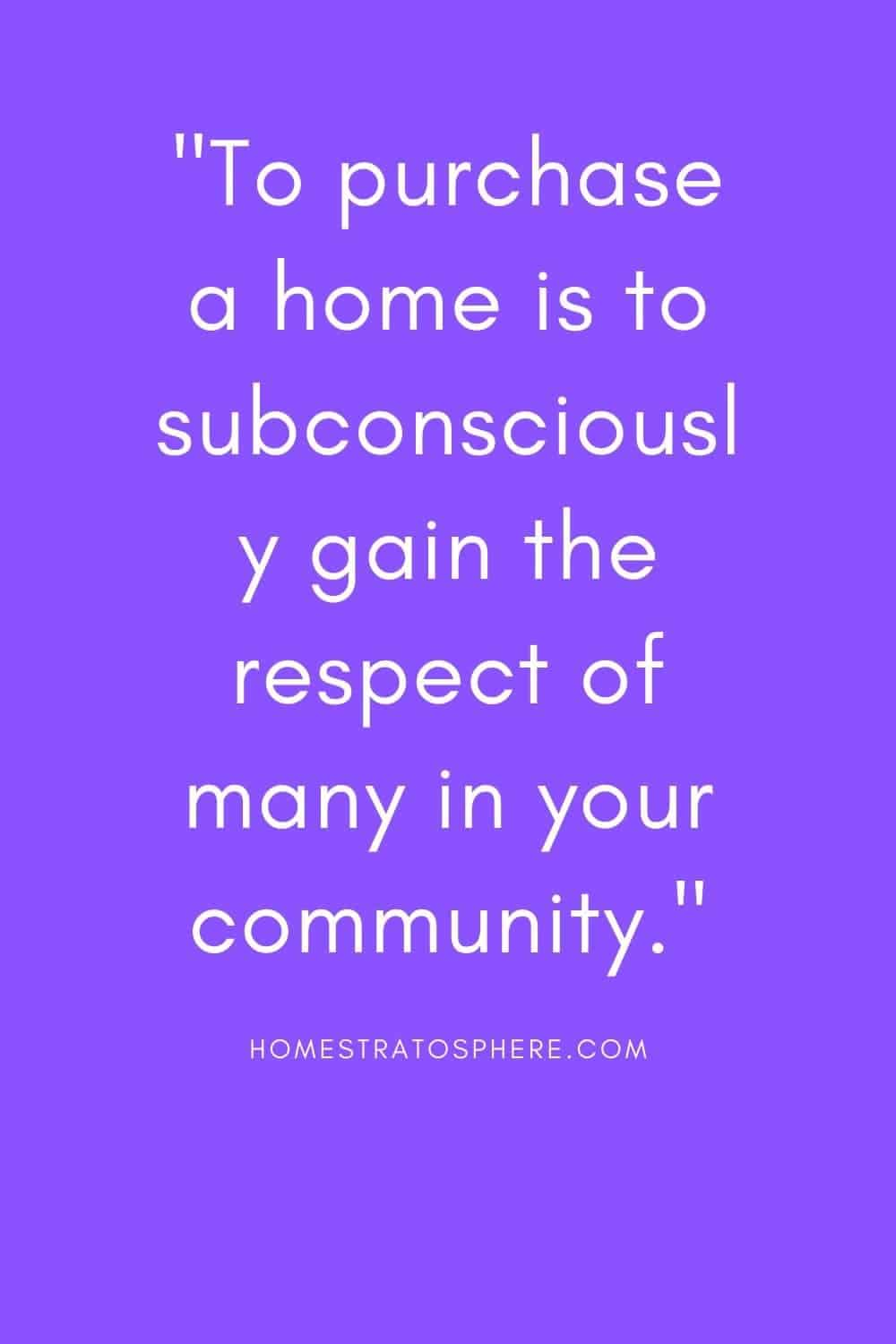 """To purchase a home is to subconsciously gain the respect of many in your community."""