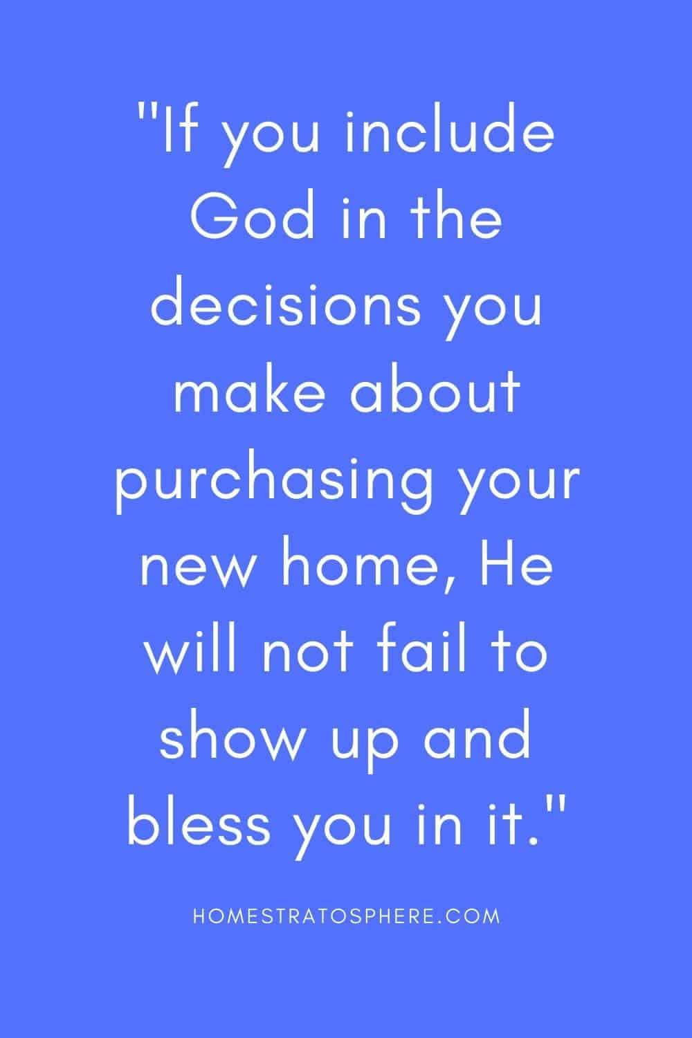 """If you include God in the decisions you make about purchasing your new home, He will not fail to show up and bless you in it."""
