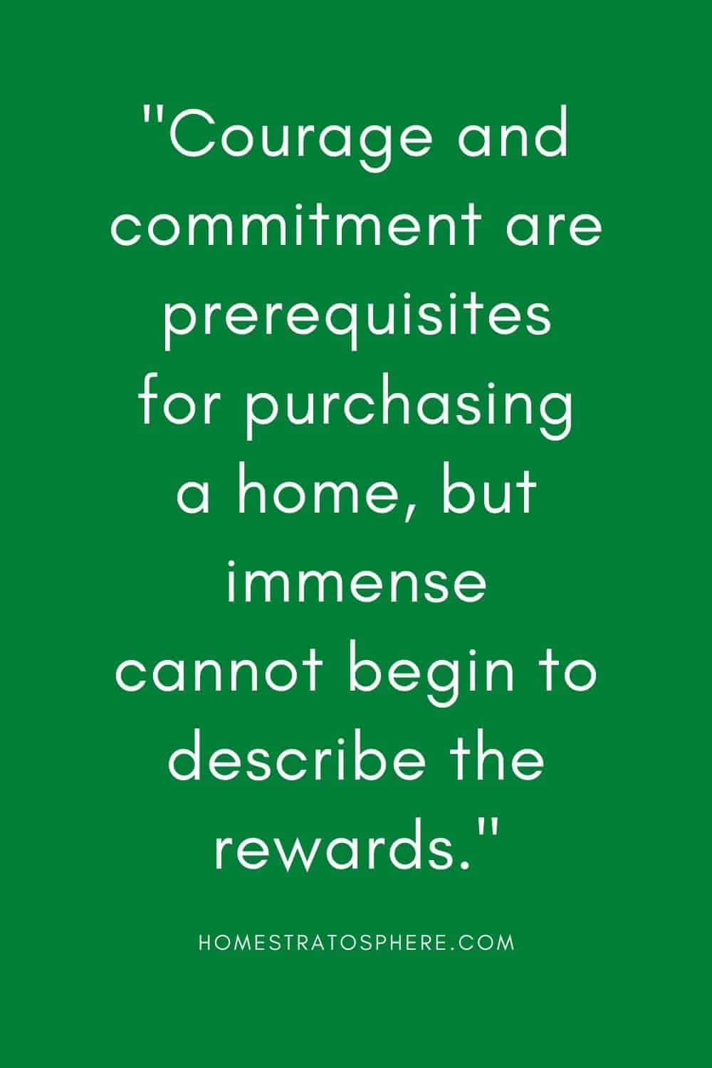 """Courage and commitment are prerequisites for purchasing a home, but immense cannot begin to describe the rewards."""